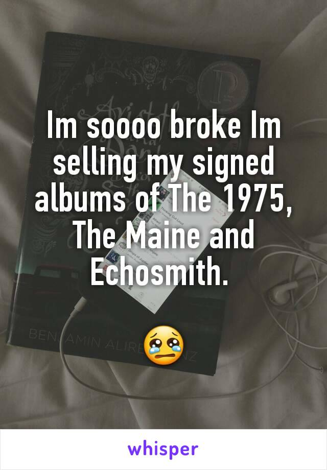 Im soooo broke Im selling my signed albums of The 1975, The Maine and Echosmith.   😢