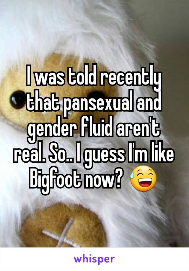 I was told recently that pansexual and gender fluid aren't real. So.. I guess I'm like Bigfoot now? 😅