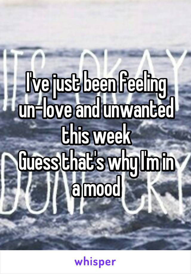 I've just been feeling un-love and unwanted this week Guess that's why I'm in a mood