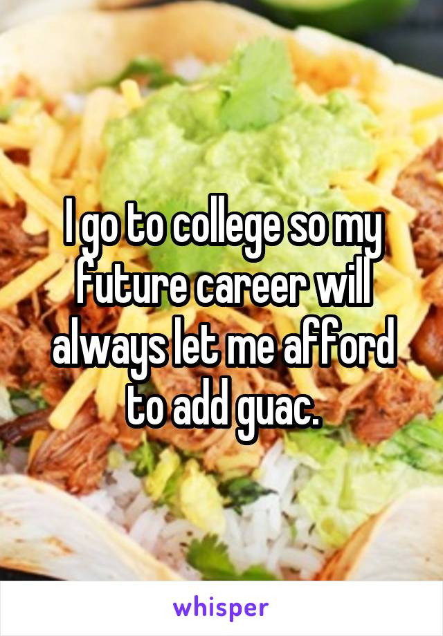 I go to college so my future career will always let me afford to add guac.
