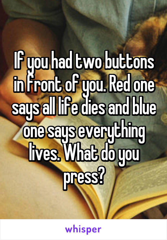 If you had two buttons in front of you. Red one says all life dies and blue one says everything lives. What do you press?