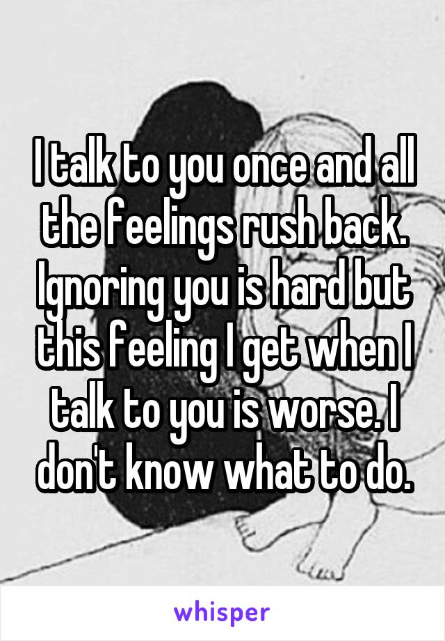 I talk to you once and all the feelings rush back. Ignoring you is hard but this feeling I get when I talk to you is worse. I don't know what to do.