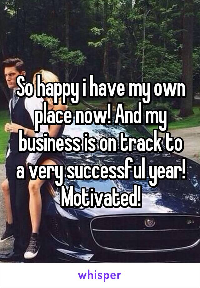 So happy i have my own place now! And my business is on track to a very successful year! Motivated!
