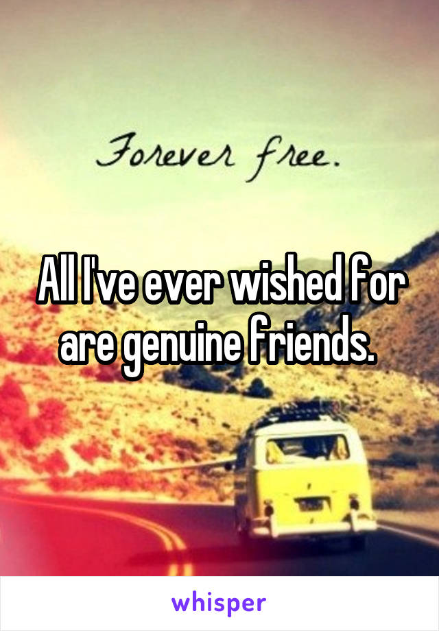 All I've ever wished for are genuine friends.