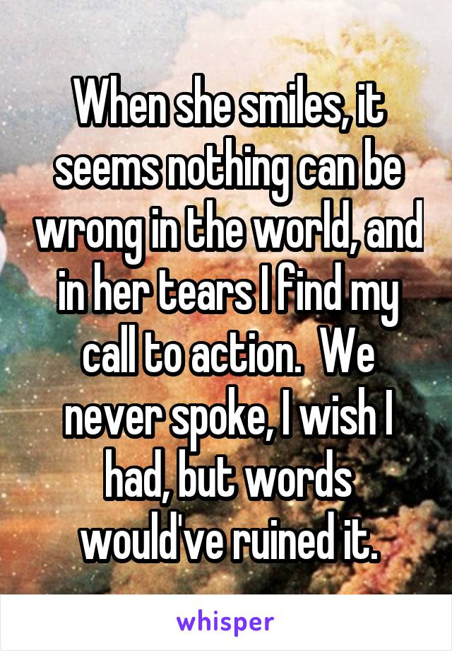 When she smiles, it seems nothing can be wrong in the world, and in her tears I find my call to action.  We never spoke, I wish I had, but words would've ruined it.