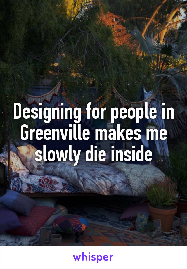 Designing for people in Greenville makes me slowly die inside