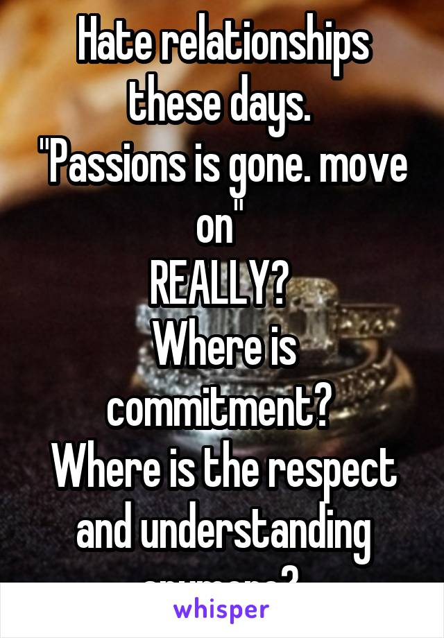 """Hate relationships these days.  """"Passions is gone. move on""""  REALLY?  Where is commitment?  Where is the respect and understanding anymore?"""