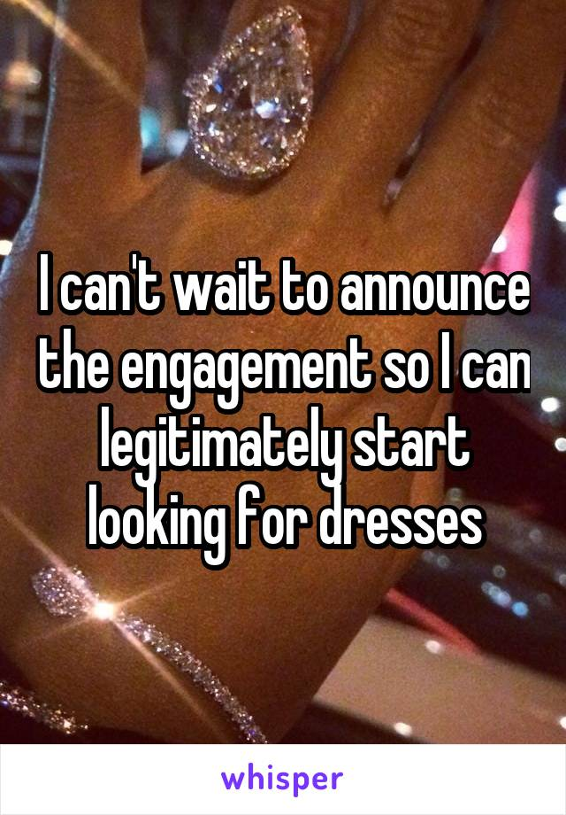 I can't wait to announce the engagement so I can legitimately start looking for dresses
