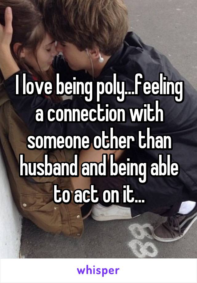 I love being poly...feeling a connection with someone other than husband and being able to act on it...