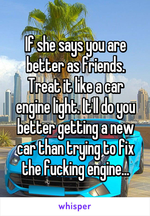 If she says you are better as friends. Treat it like a car engine light. It'll do you better getting a new car than trying to fix the fucking engine...
