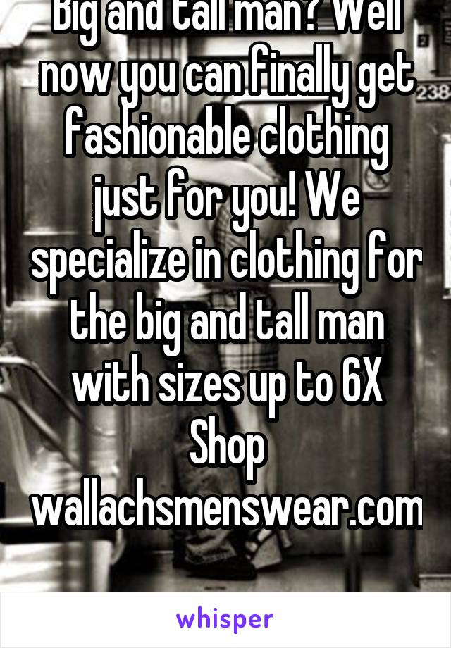 Big and tall man? Well now you can finally get fashionable clothing just for you! We specialize in clothing for the big and tall man with sizes up to 6X Shop wallachsmenswear.com  Ship internationally