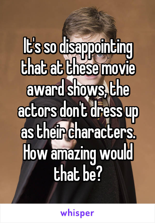 It's so disappointing that at these movie award shows, the actors don't dress up as their characters. How amazing would that be?