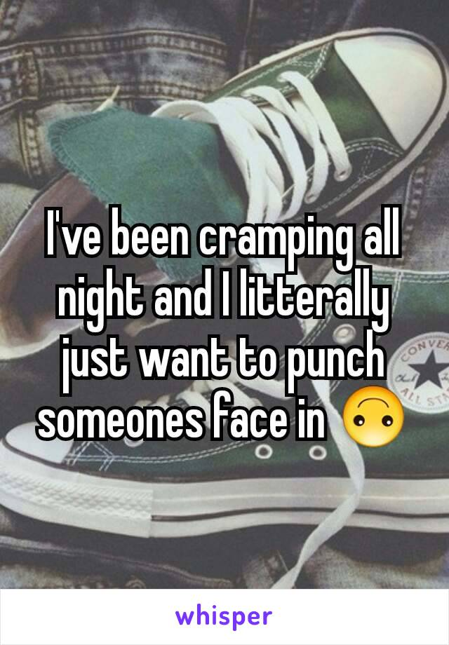 I've been cramping all night and I litterally just want to punch someones face in 🙃