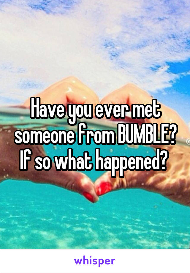 Have you ever met someone from BUMBLE? If so what happened?