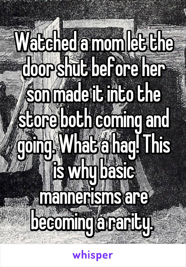 Watched a mom let the door shut before her son made it into the store both coming and going. What a hag! This is why basic mannerisms are becoming a rarity.
