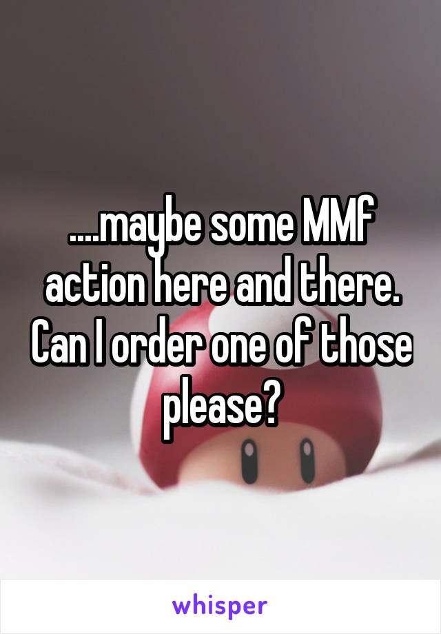 ....maybe some MMf action here and there. Can I order one of those please?