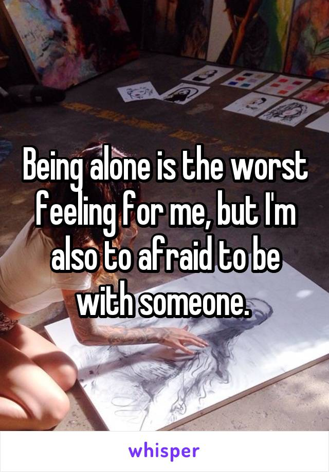 Being alone is the worst feeling for me, but I'm also to afraid to be with someone.