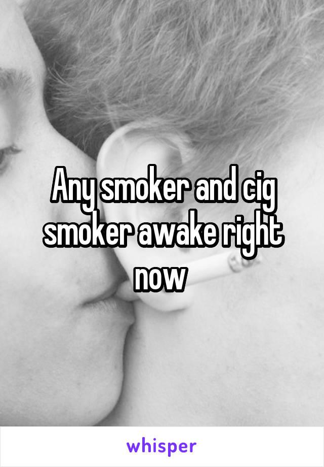 Any smoker and cig smoker awake right now