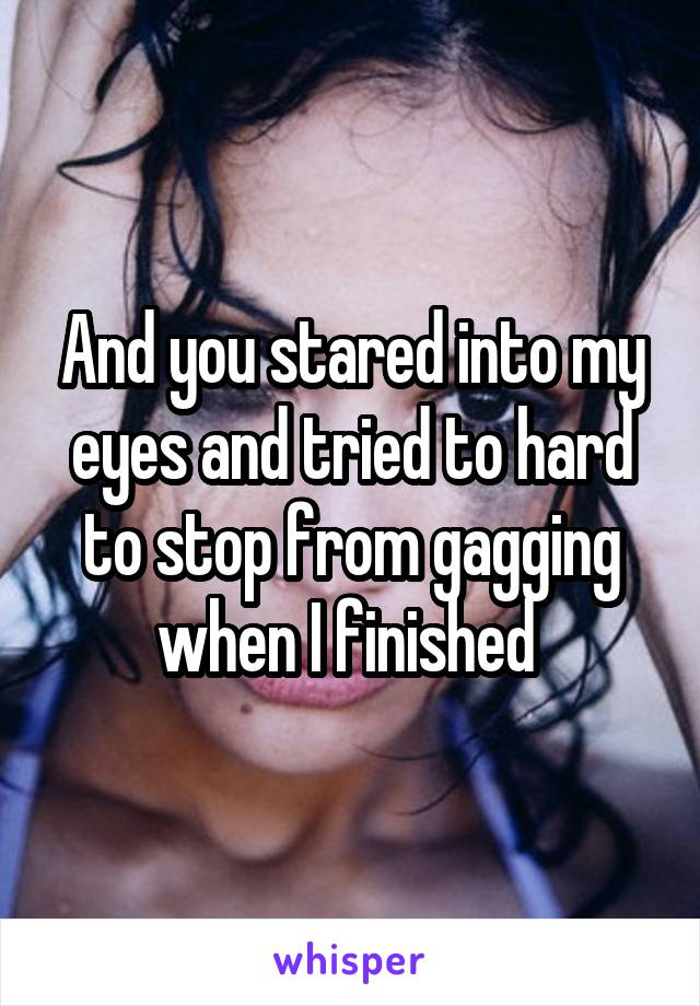 And you stared into my eyes and tried to hard to stop from gagging when I finished