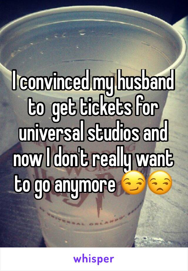 I convinced my husband to  get tickets for universal studios and now I don't really want to go anymore 😏😒