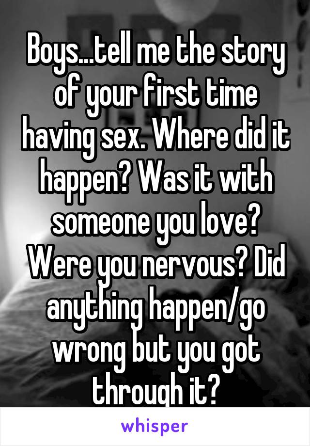 Boys...tell me the story of your first time having sex. Where did it happen? Was it with someone you love? Were you nervous? Did anything happen/go wrong but you got through it?