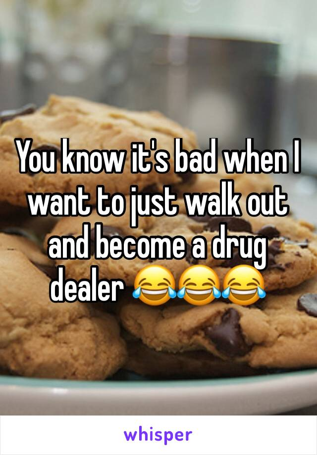 You know it's bad when I want to just walk out and become a drug dealer 😂😂😂