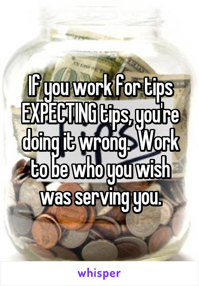 If you work for tips EXPECTING tips, you're doing it wrong.  Work to be who you wish was serving you.