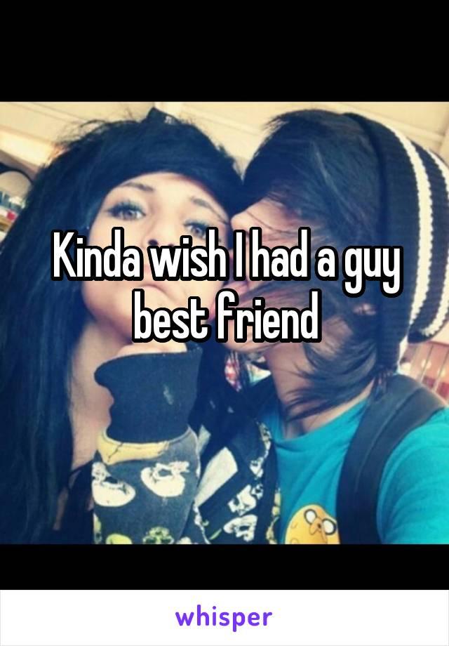 Kinda wish I had a guy best friend