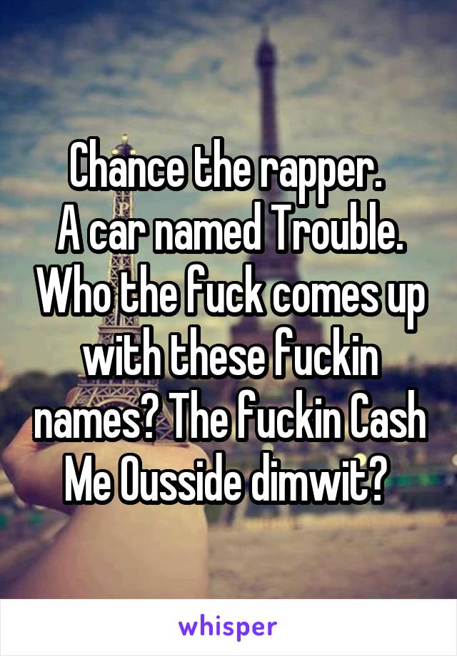 Chance the rapper.  A car named Trouble. Who the fuck comes up with these fuckin names? The fuckin Cash Me Ousside dimwit?