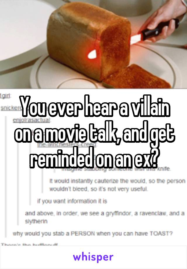 You ever hear a villain on a movie talk, and get reminded on an ex?