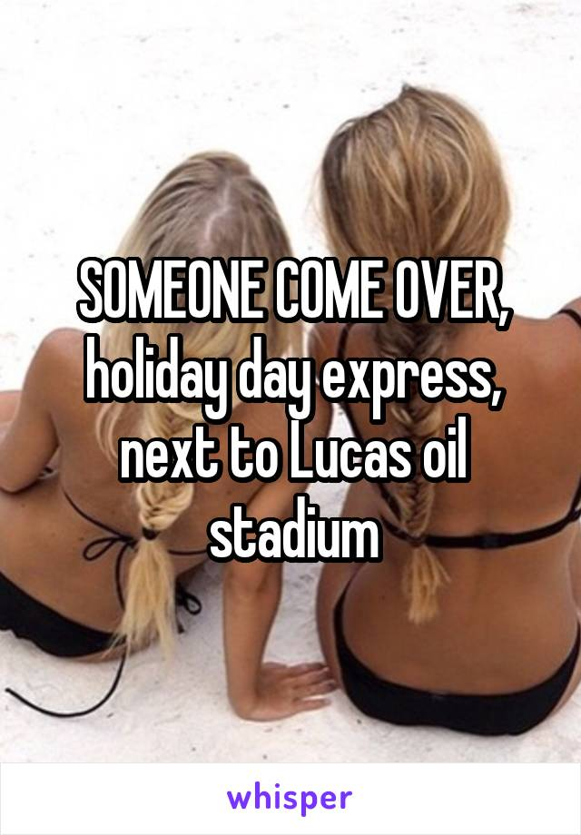 SOMEONE COME OVER, holiday day express, next to Lucas oil stadium