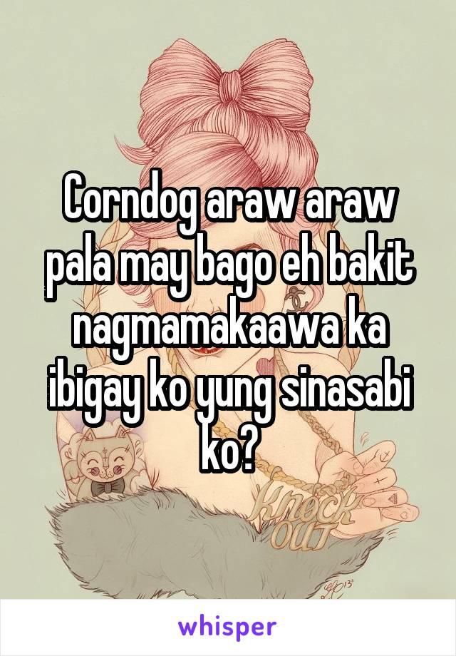 Corndog araw araw pala may bago eh bakit nagmamakaawa ka ibigay ko yung sinasabi ko?