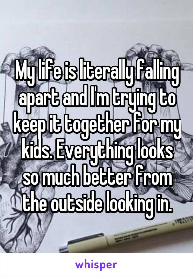 My life is literally falling apart and I'm trying to keep it together for my kids. Everything looks so much better from the outside looking in.