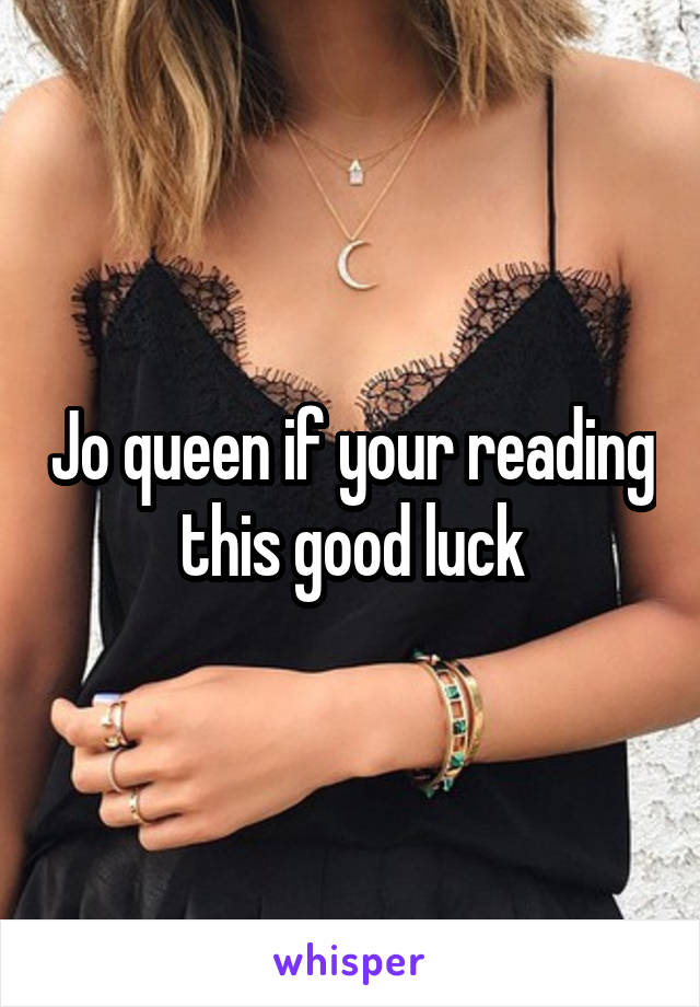 Jo queen if your reading this good luck