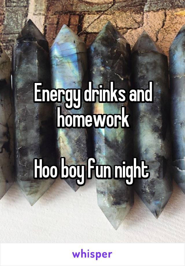 Energy drinks and homework  Hoo boy fun night