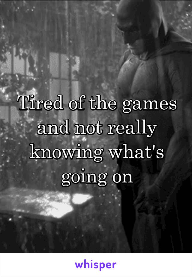 Tired of the games and not really knowing what's going on