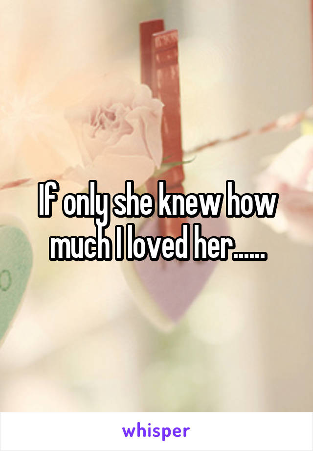If only she knew how much I loved her......