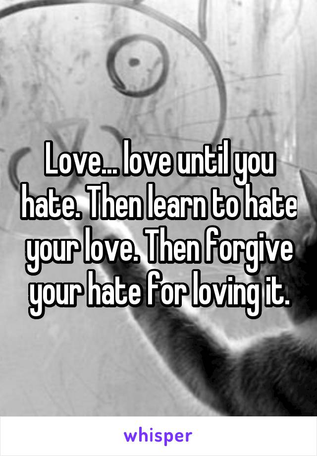 Love... love until you hate. Then learn to hate your love. Then forgive your hate for loving it.