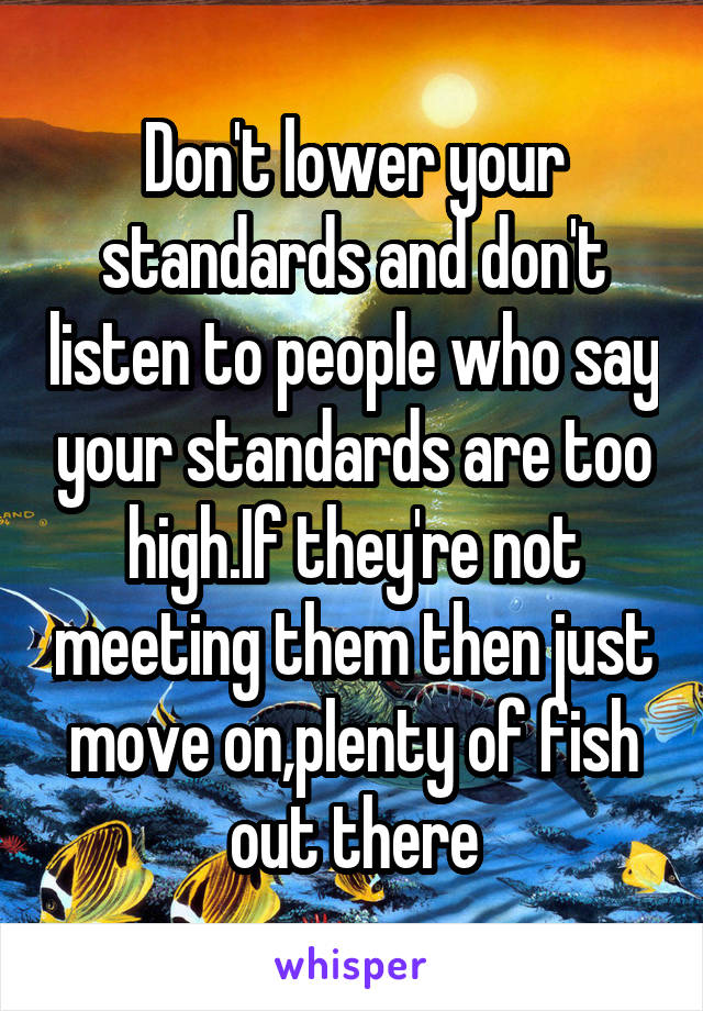 Don't lower your standards and don't listen to people who say your standards are too high.If they're not meeting them then just move on,plenty of fish out there