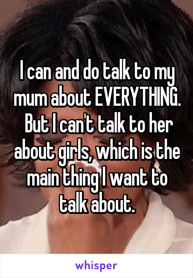 I can and do talk to my mum about EVERYTHING.  But I can't talk to her about girls, which is the main thing I want to talk about.