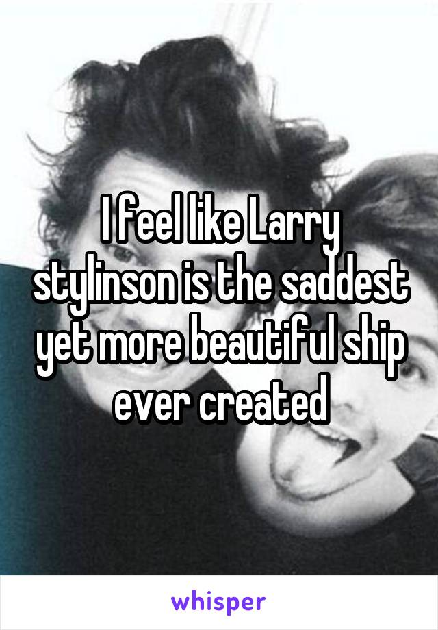 I feel like Larry stylinson is the saddest yet more beautiful ship ever created