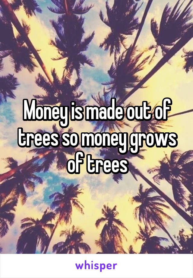 Money is made out of trees so money grows of trees
