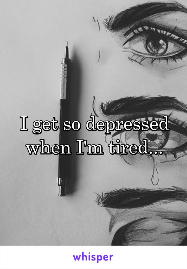 I get so depressed when I'm tired...