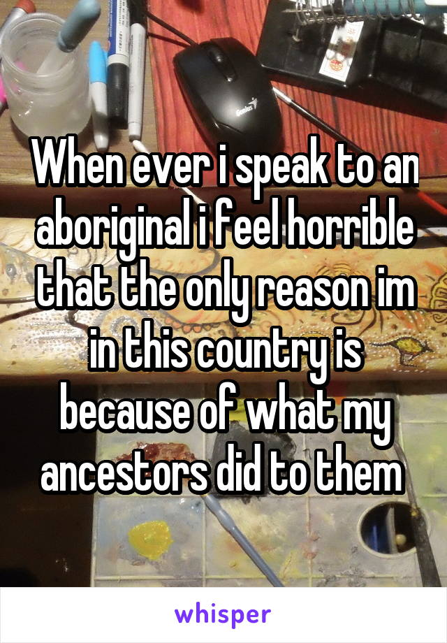 When ever i speak to an aboriginal i feel horrible that the only reason im in this country is because of what my ancestors did to them