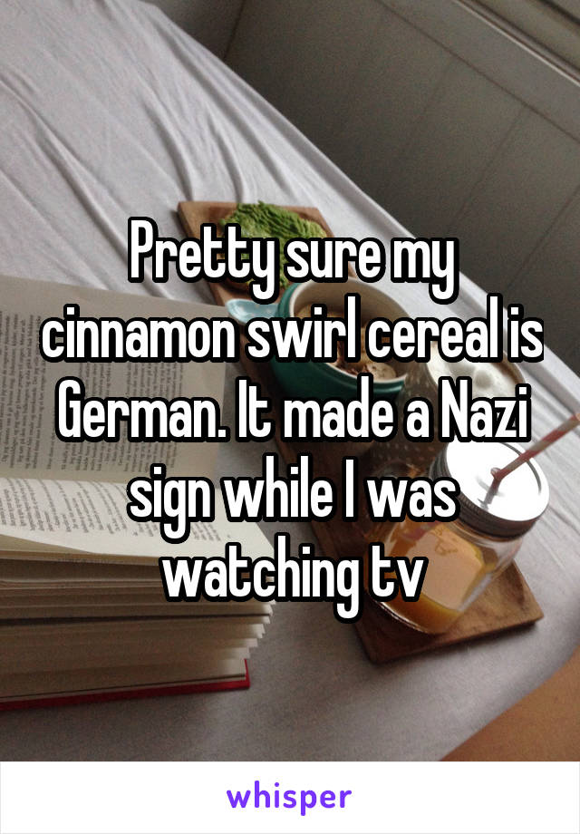 Pretty sure my cinnamon swirl cereal is German. It made a Nazi sign while I was watching tv