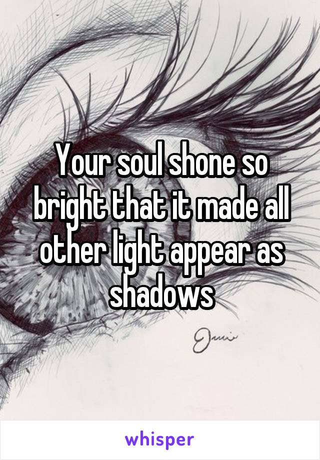 Your soul shone so bright that it made all other light appear as shadows