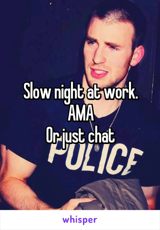 Slow night at work. AMA Or just chat