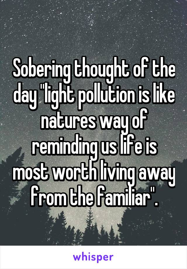 """Sobering thought of the day """"light pollution is like natures way of reminding us life is most worth living away from the familiar""""."""