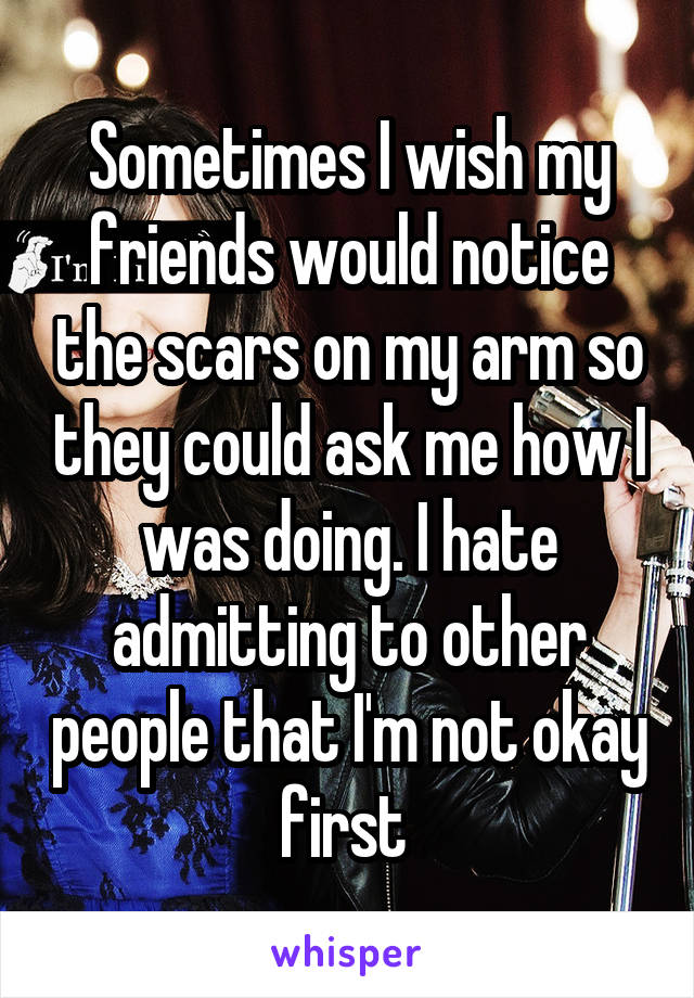 Sometimes I wish my friends would notice the scars on my arm so they could ask me how I was doing. I hate admitting to other people that I'm not okay first