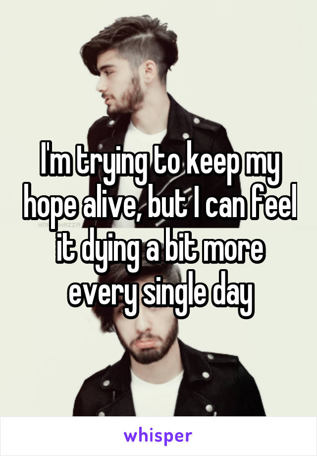 I'm trying to keep my hope alive, but I can feel it dying a bit more every single day
